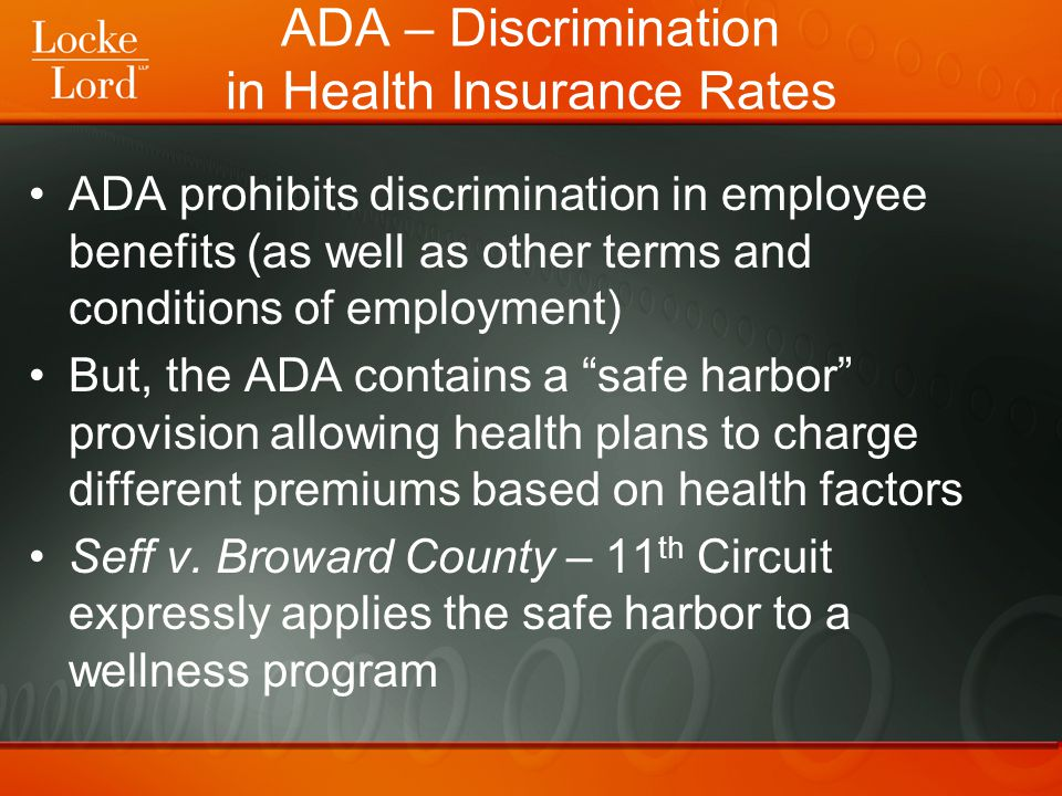 ADA – Discrimination in Health Insurance Rates ADA prohibits discrimination in employee benefits (as well as other terms and conditions of employment) But, the ADA contains a safe harbor provision allowing health plans to charge different premiums based on health factors Seff v.