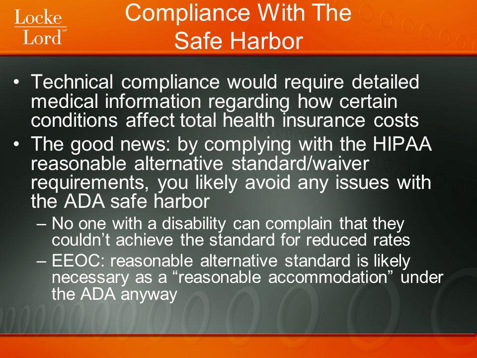 Compliance With The Safe Harbor Technical compliance would require detailed medical information regarding how certain conditions affect total health insurance costs The good news: by complying with the HIPAA reasonable alternative standard/waiver requirements, you likely avoid any issues with the ADA safe harbor –No one with a disability can complain that they couldn't achieve the standard for reduced rates –EEOC: reasonable alternative standard is likely necessary as a reasonable accommodation under the ADA anyway