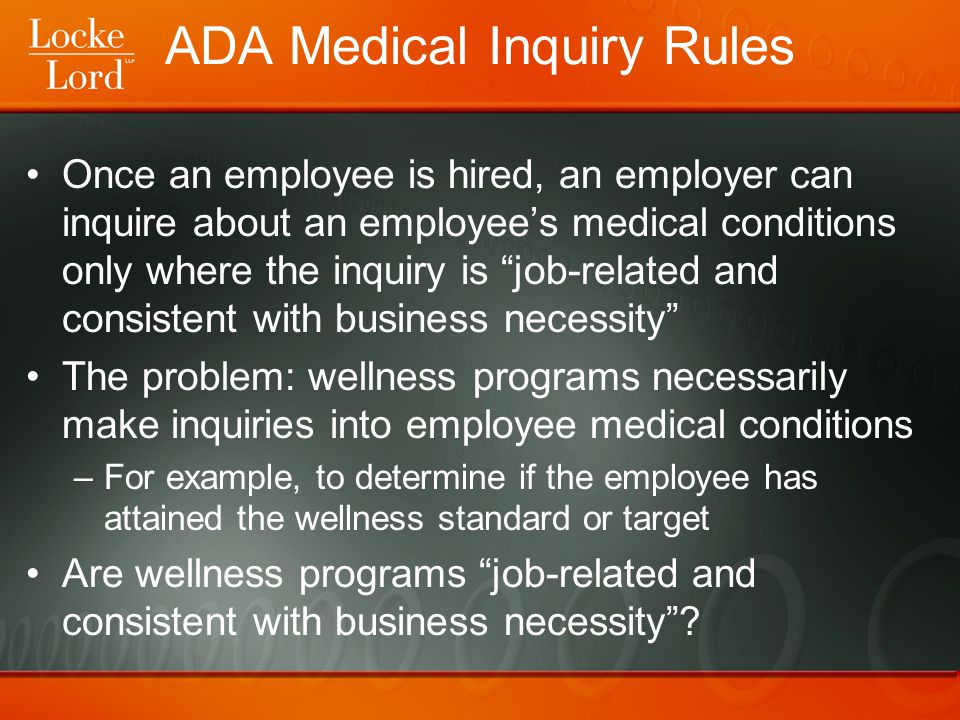 ADA Medical Inquiry Rules Once an employee is hired, an employer can inquire about an employee's medical conditions only where the inquiry is job-related and consistent with business necessity The problem: wellness programs necessarily make inquiries into employee medical conditions –For example, to determine if the employee has attained the wellness standard or target Are wellness programs job-related and consistent with business necessity