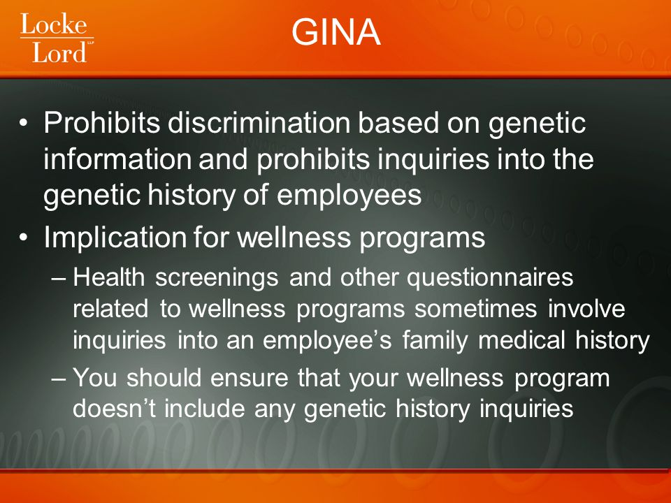 GINA Prohibits discrimination based on genetic information and prohibits inquiries into the genetic history of employees Implication for wellness prog