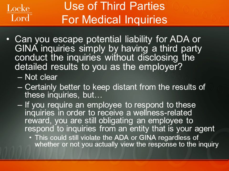 Use of Third Parties For Medical Inquiries Can you escape potential liability for ADA or GINA inquiries simply by having a third party conduct the inq