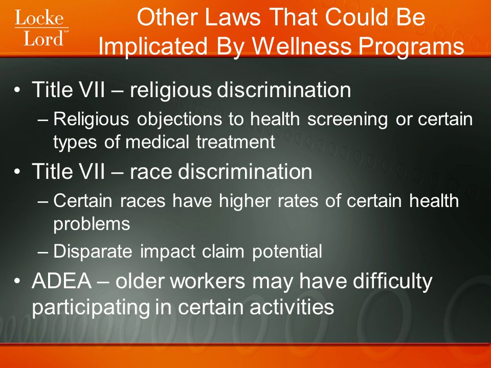 Other Laws That Could Be Implicated By Wellness Programs Title VII – religious discrimination –Religious objections to health screening or certain types of medical treatment Title VII – race discrimination –Certain races have higher rates of certain health problems –Disparate impact claim potential ADEA – older workers may have difficulty participating in certain activities