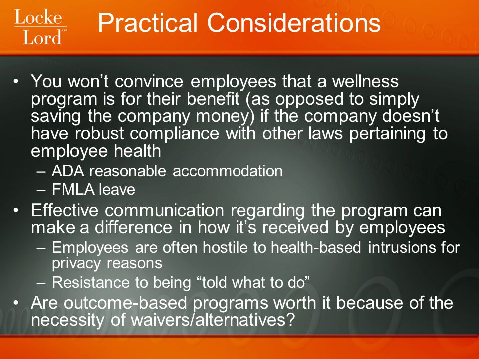 Practical Considerations You won't convince employees that a wellness program is for their benefit (as opposed to simply saving the company money) if the company doesn't have robust compliance with other laws pertaining to employee health –ADA reasonable accommodation –FMLA leave Effective communication regarding the program can make a difference in how it's received by employees –Employees are often hostile to health-based intrusions for privacy reasons –Resistance to being told what to do Are outcome-based programs worth it because of the necessity of waivers/alternatives