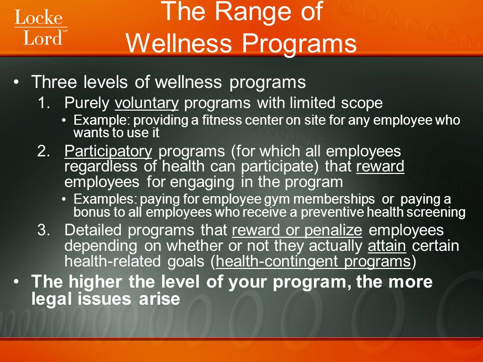 HIPAA Regulates participatory programs and programs that are health-contingent (levels 2 and 3 from previous slide) If you want to implement a wellness program that has real carrots and sticks (as opposed to a purely voluntary program), you must comply with HIPAA