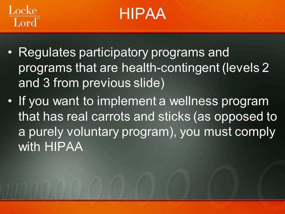 HIPAA Regulates participatory programs and programs that are health-contingent (levels 2 and 3 from previous slide) If you want to implement a wellnes