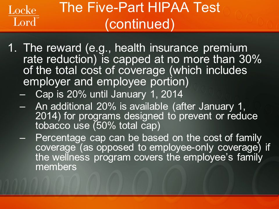 The Five-Part HIPAA Test (continued) 2.The program must be reasonably designed to promote health and prevent disease –Relatively easy to meet this requirement 3.Employees must have an opportunity to qualify for the award at least once per year