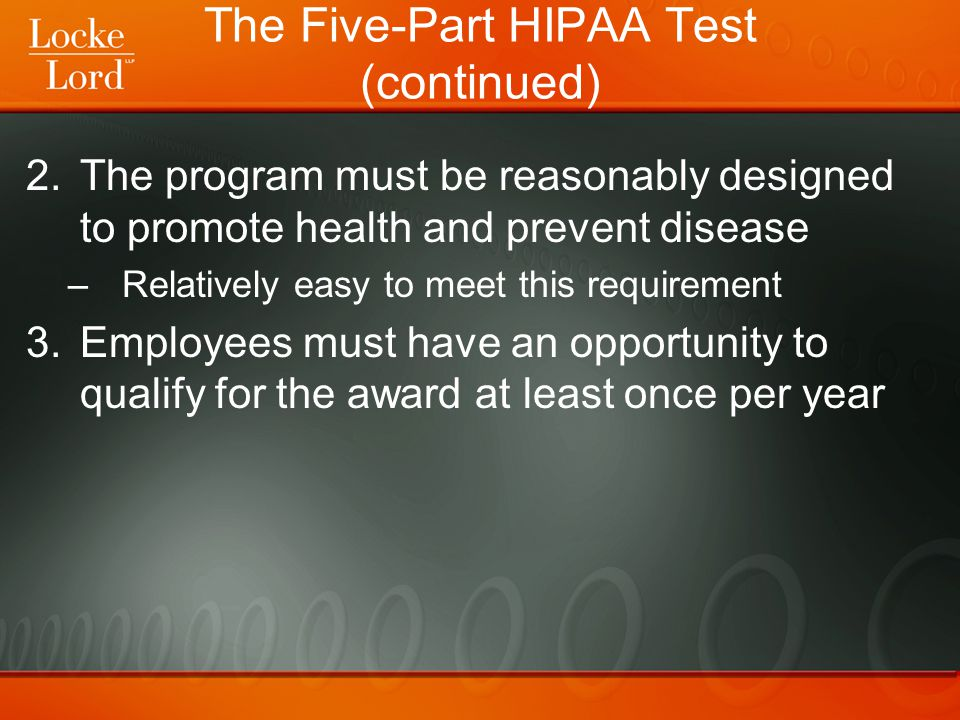 The Five-Part HIPAA Test (continued) 2.The program must be reasonably designed to promote health and prevent disease –Relatively easy to meet this req
