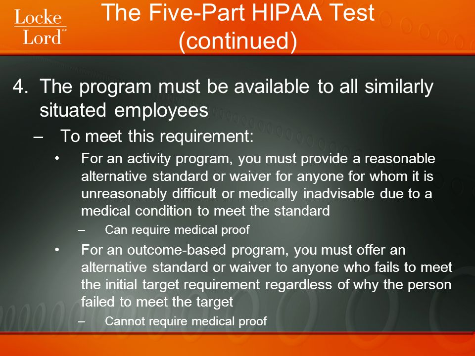 The Five-Part HIPAA Test (continued) 4.The program must be available to all similarly situated employees –To meet this requirement: For an activity pr