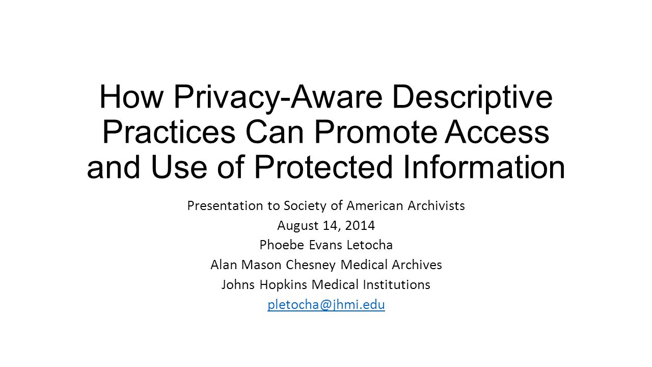 How Privacy-Aware Descriptive Practices Can Promote Access and Use of Protected Information Presentation to Society of American Archivists August 14,
