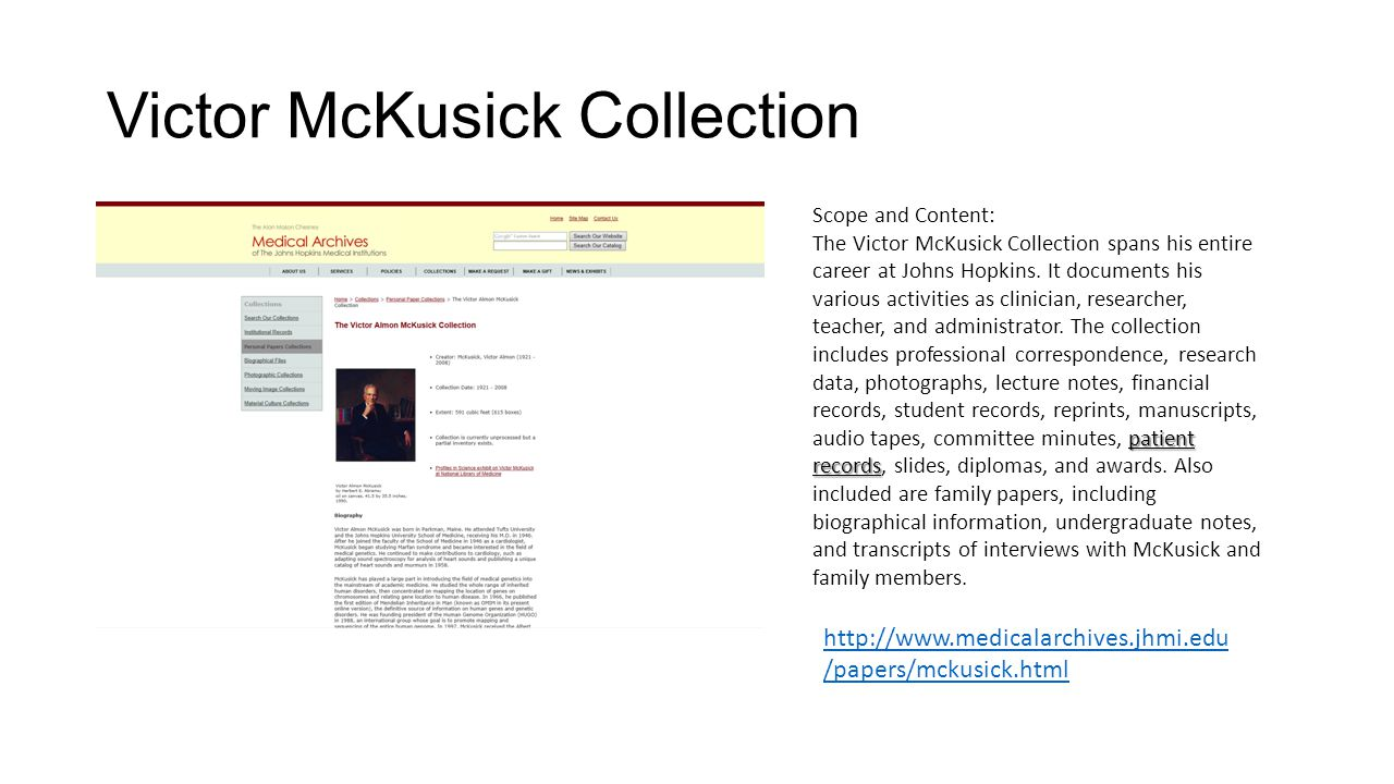Victor McKusick Collection Scope and Content: patient records The Victor McKusick Collection spans his entire career at Johns Hopkins. It documents hi