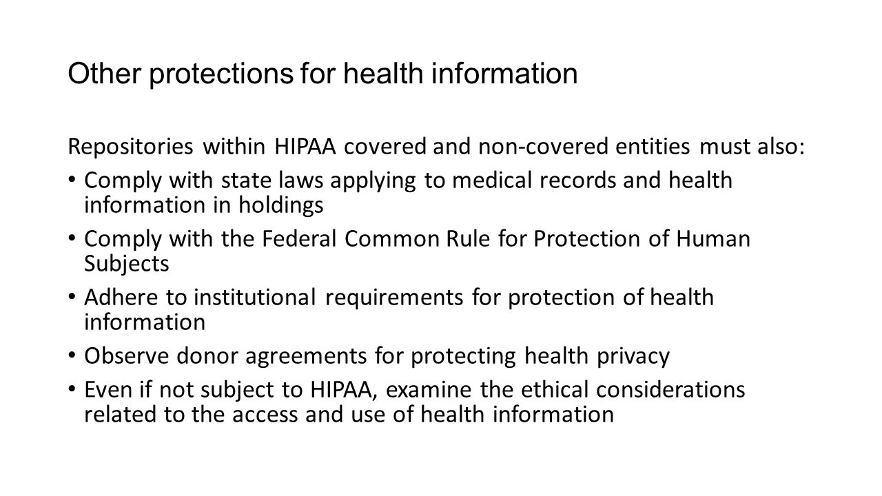 Other protections for health information Repositories within HIPAA covered and non-covered entities must also: Comply with state laws applying to medi