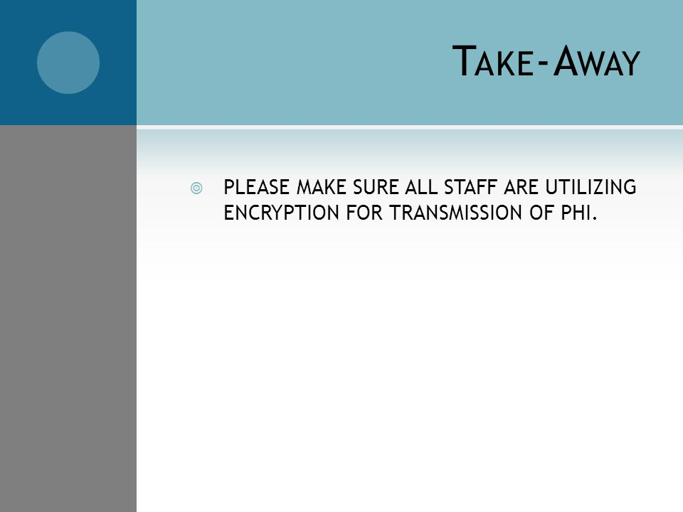 T AKE -A WAY  PLEASE MAKE SURE ALL STAFF ARE UTILIZING ENCRYPTION FOR TRANSMISSION OF PHI.