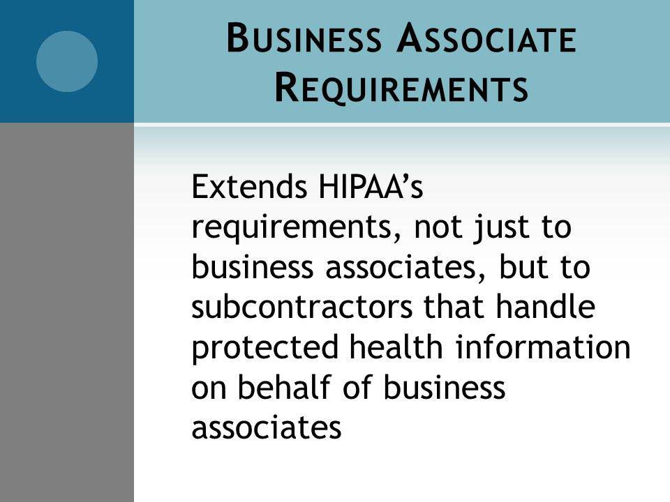 B USINESS A SSOCIATE R EQUIREMENTS Extends HIPAA's requirements, not just to business associates, but to subcontractors that handle protected health information on behalf of business associates