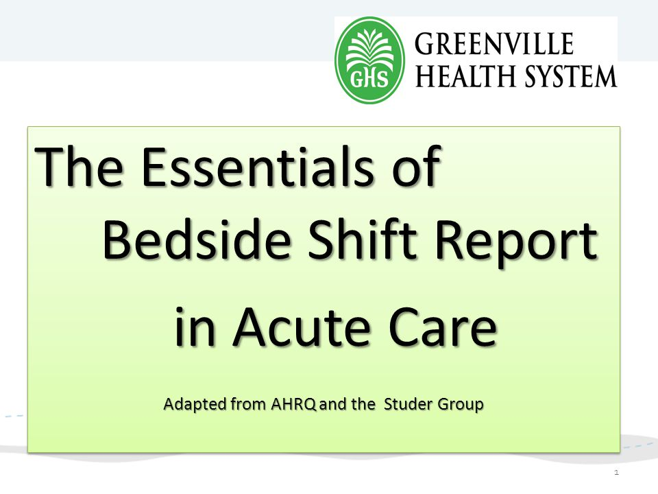 The Essentials of Bedside Shift Report in Acute Care in Acute Care Adapted from AHRQ and the Studer Group The Essentials of Bedside Shift Report in Ac