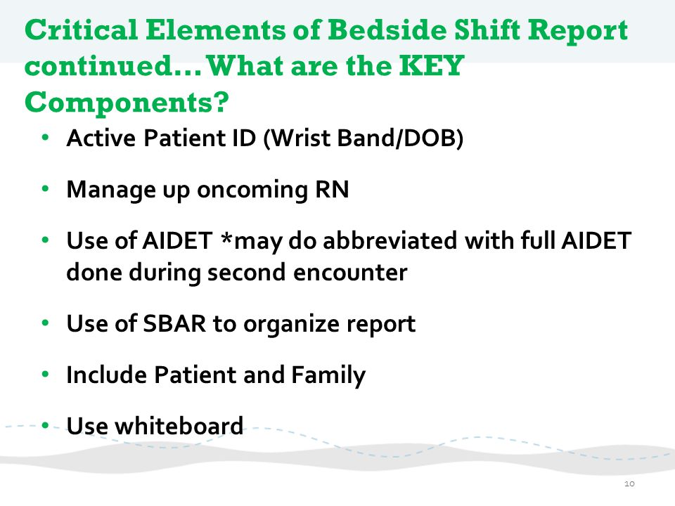 Critical Elements of Bedside Shift Report continued… What are the KEY Components? Active Patient ID (Wrist Band/DOB) Manage up oncoming RN Use of AIDE