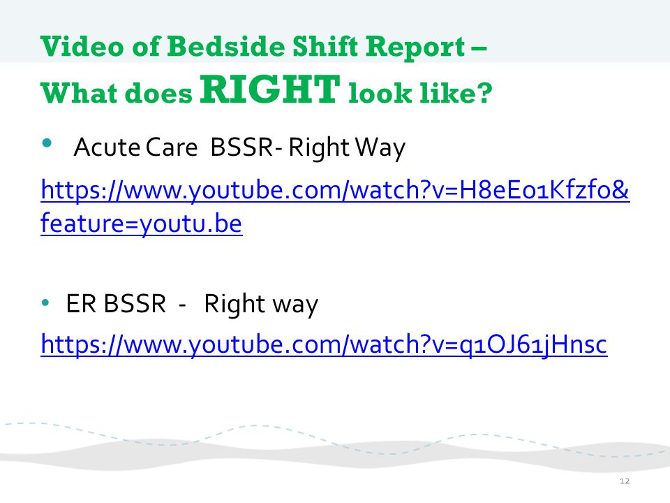 Video of Bedside Shift Report – What does RIGHT look like? Acute Care BSSR- Right Way https://www.youtube.com/watch?v=H8eEo1Kfzfo& feature=youtu.be ER