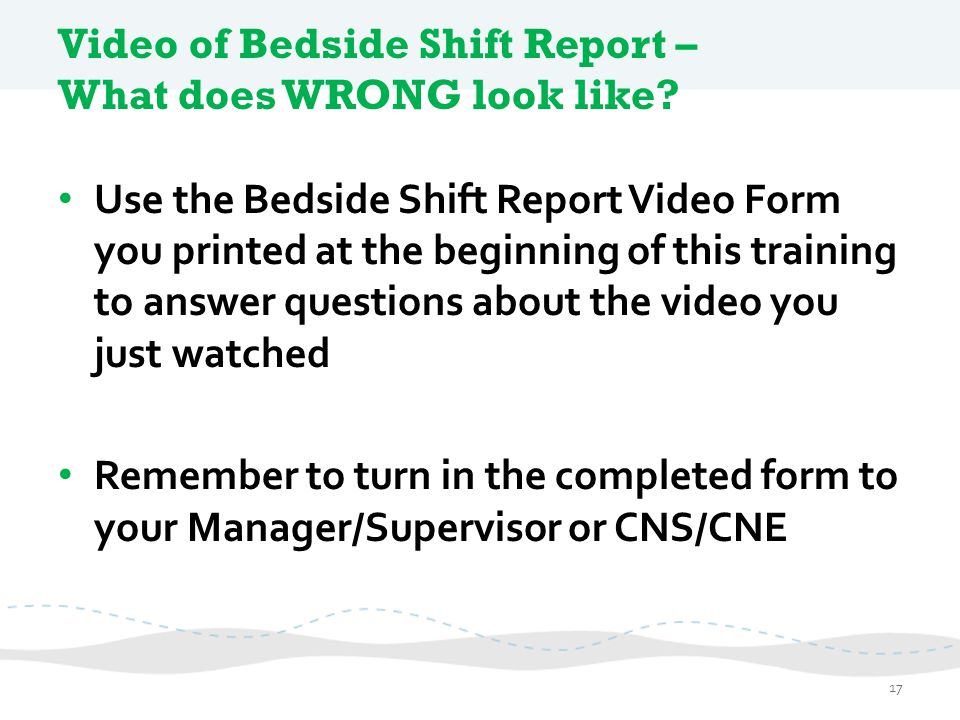Video of Bedside Shift Report – What does WRONG look like? Use the Bedside Shift Report Video Form you printed at the beginning of this training to an