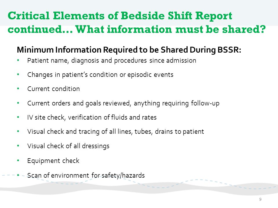 Critical Elements of Bedside Shift Report continued… What information must be shared? Minimum Information Required to be Shared During BSSR: Patient n