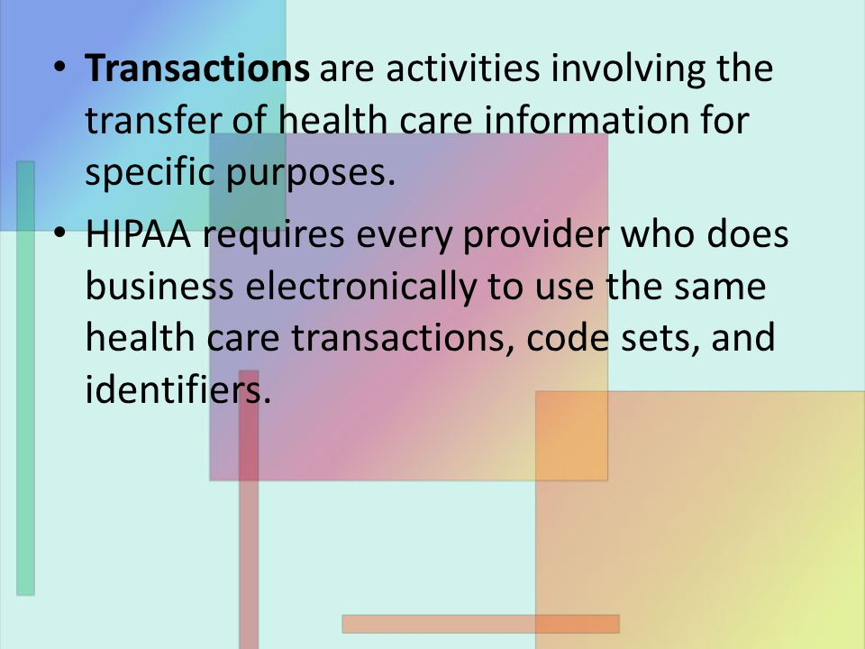 Transactions are activities involving the transfer of health care information for specific purposes. HIPAA requires every provider who does business e