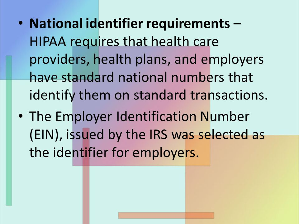 National identifier requirements – HIPAA requires that health care providers, health plans, and employers have standard national numbers that identify them on standard transactions.