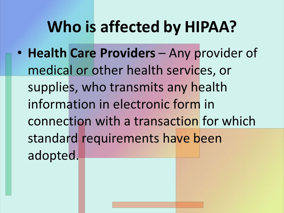 Who is affected by HIPAA? Health Care Providers – Any provider of medical or other health services, or supplies, who transmits any health information