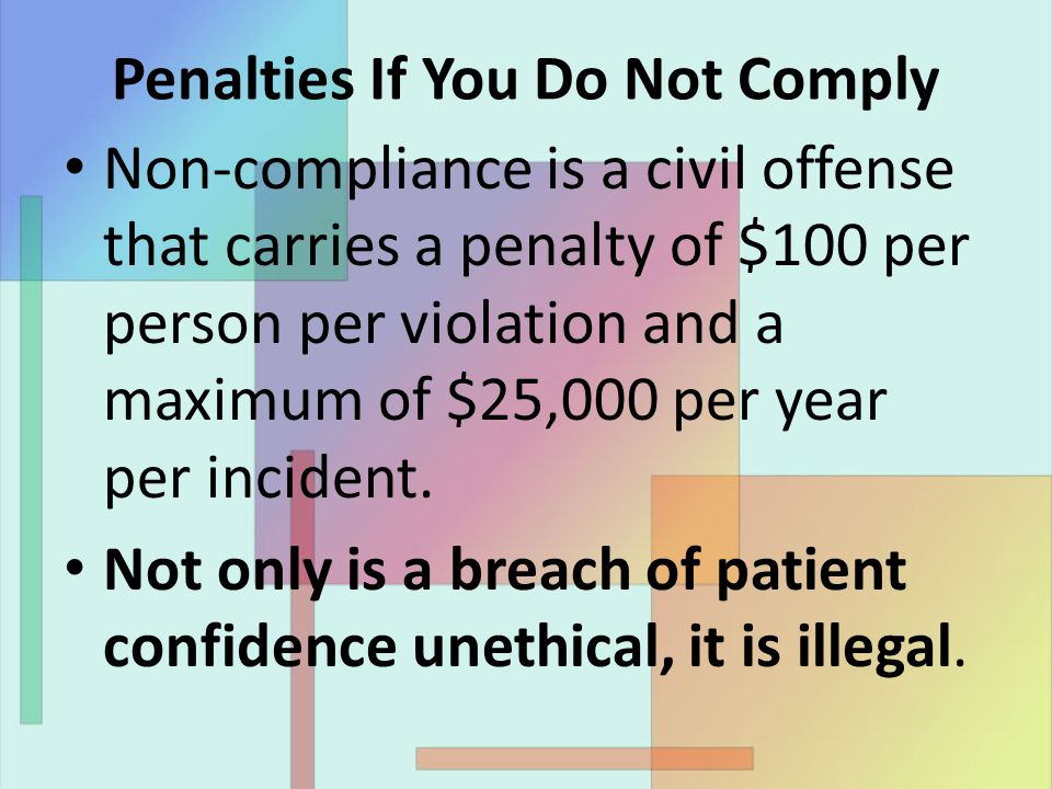 Penalties If You Do Not Comply Non-compliance is a civil offense that carries a penalty of $100 per person per violation and a maximum of $25,000 per year per incident.
