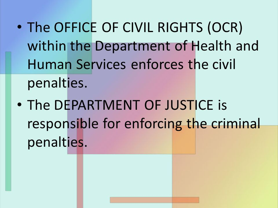 The OFFICE OF CIVIL RIGHTS (OCR) within the Department of Health and Human Services enforces the civil penalties. The DEPARTMENT OF JUSTICE is respons