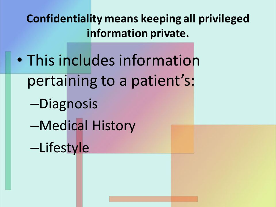 Confidentiality means keeping all privileged information private. This includes information pertaining to a patient's: – Diagnosis – Medical History –