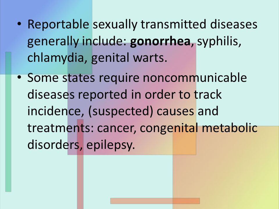 Reportable sexually transmitted diseases generally include: gonorrhea, syphilis, chlamydia, genital warts.
