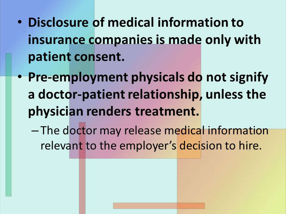 Disclosure of medical information to insurance companies is made only with patient consent. Pre-employment physicals do not signify a doctor-patient r