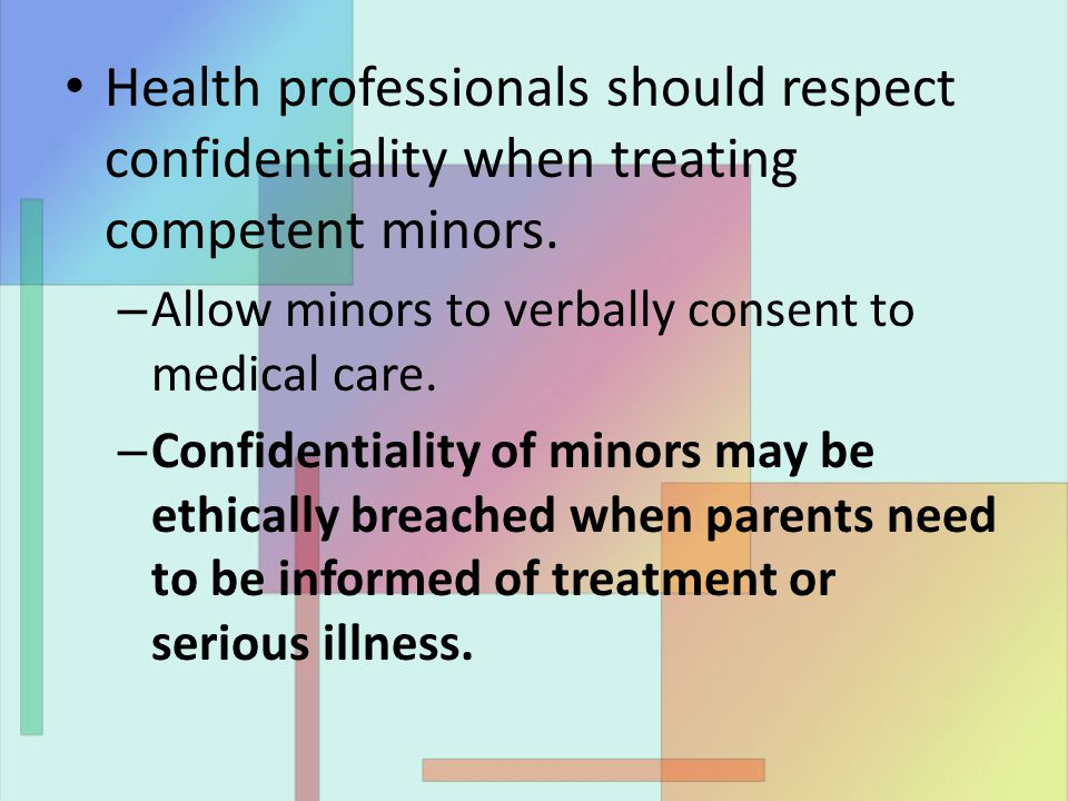 Health professionals should respect confidentiality when treating competent minors. – Allow minors to verbally consent to medical care. – Confidential