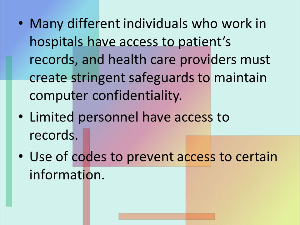 Many different individuals who work in hospitals have access to patient's records, and health care providers must create stringent safeguards to maintain computer confidentiality.