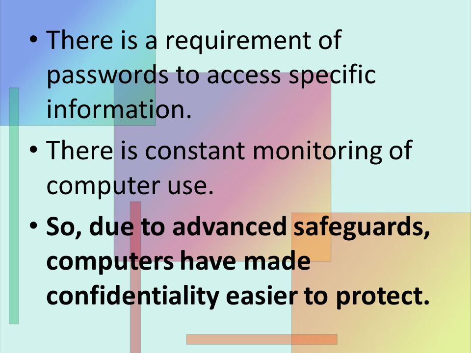 There is a requirement of passwords to access specific information. There is constant monitoring of computer use. So, due to advanced safeguards, comp