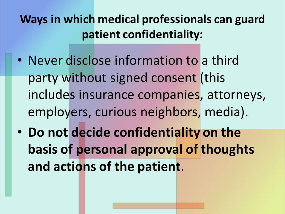 Ways in which medical professionals can guard patient confidentiality: Never disclose information to a third party without signed consent (this includes insurance companies, attorneys, employers, curious neighbors, media).