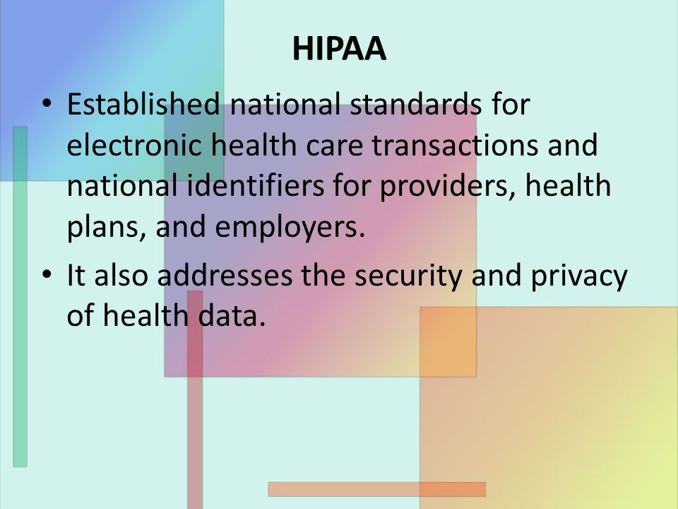 HIPAA Established national standards for electronic health care transactions and national identifiers for providers, health plans, and employers.