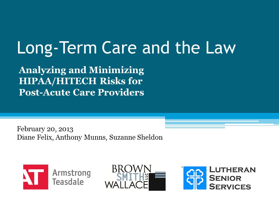 Long-Term Care and the Law Analyzing and Minimizing HIPAA/HITECH Risks for Post-Acute Care Providers February 20, 2013 Diane Felix, Anthony Munns, Suzanne Sheldon