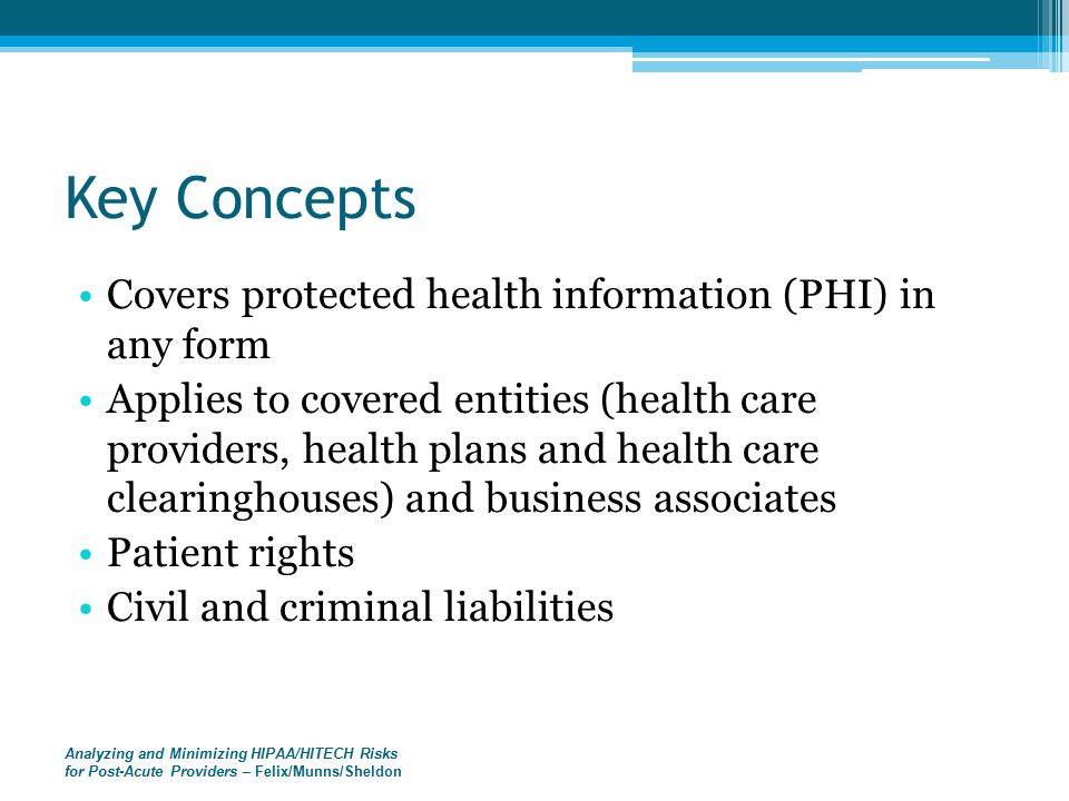 Key Concepts Covers protected health information (PHI) in any form Applies to covered entities (health care providers, health plans and health care clearinghouses) and business associates Patient rights Civil and criminal liabilities