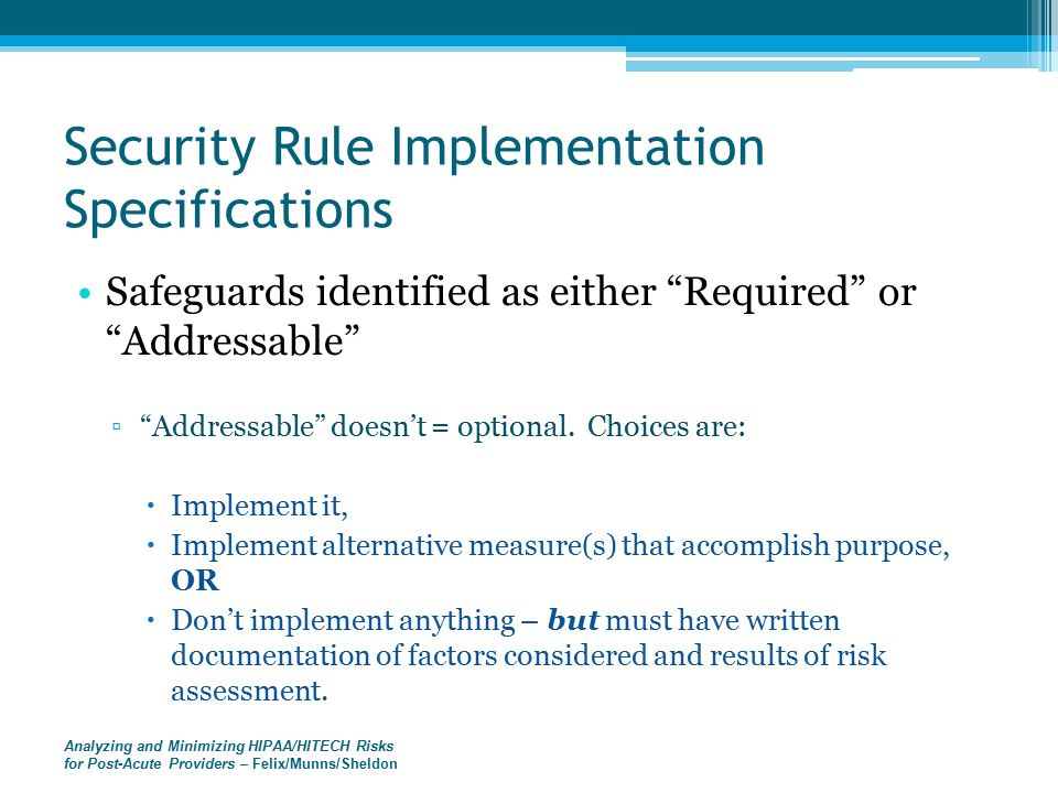 Analyzing and Minimizing HIPAA/HITECH Risks for Post-Acute Providers – Felix/Munns/Sheldon Security Rule Implementation Specifications Safeguards identified as either Required or Addressable ▫ Addressable doesn't = optional.