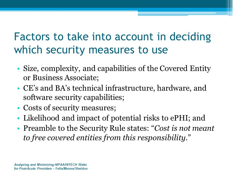 Analyzing and Minimizing HIPAA/HITECH Risks for Post-Acute Providers – Felix/Munns/Sheldon Factors to take into account in deciding which security measures to use Size, complexity, and capabilities of the Covered Entity or Business Associate; CE's and BA's technical infrastructure, hardware, and software security capabilities; Costs of security measures; Likelihood and impact of potential risks to ePHI; and Preamble to the Security Rule states: Cost is not meant to free covered entities from this responsibility.