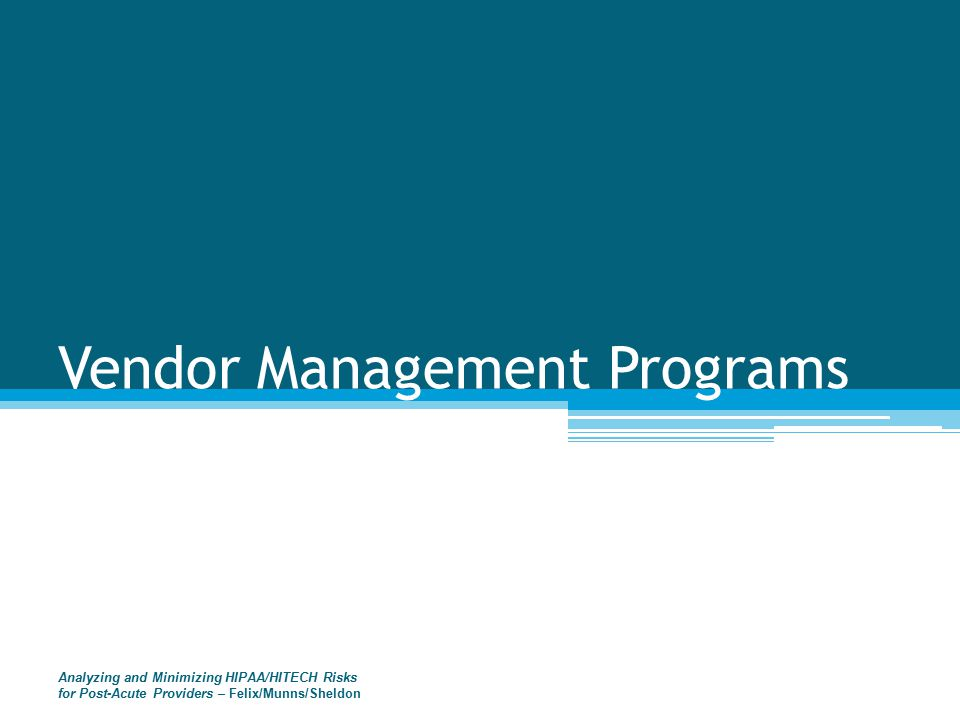 Vendor Management Programs Analyzing and Minimizing HIPAA/HITECH Risks for Post-Acute Providers – Felix/Munns/Sheldon