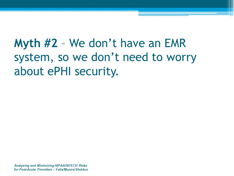 Analyzing and Minimizing HIPAA/HITECH Risks for Post-Acute Providers – Felix/Munns/Sheldon Myth #2 – We don't have an EMR system, so we don't need to worry about ePHI security.