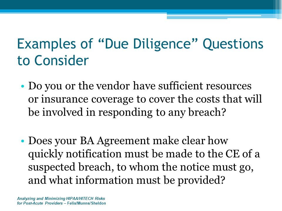 Analyzing and Minimizing HIPAA/HITECH Risks for Post-Acute Providers – Felix/Munns/Sheldon Examples of Due Diligence Questions to Consider Do you or the vendor have sufficient resources or insurance coverage to cover the costs that will be involved in responding to any breach.