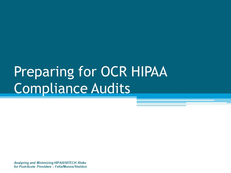 Preparing for OCR HIPAA Compliance Audits Analyzing and Minimizing HIPAA/HITECH Risks for Post-Acute Providers – Felix/Munns/Sheldon