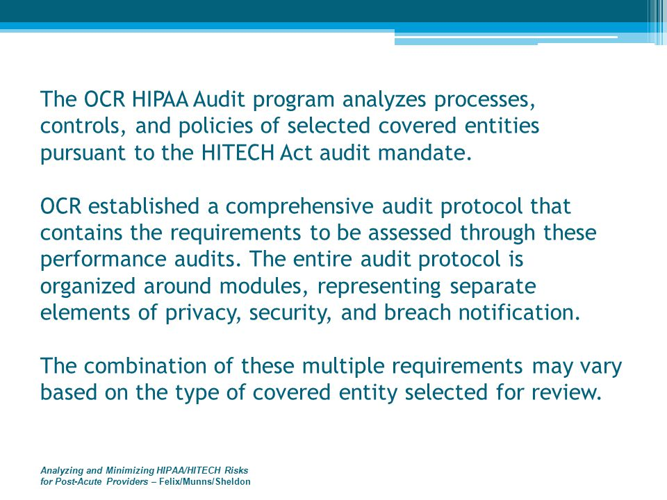Analyzing and Minimizing HIPAA/HITECH Risks for Post-Acute Providers – Felix/Munns/Sheldon The OCR HIPAA Audit program analyzes processes, controls, and policies of selected covered entities pursuant to the HITECH Act audit mandate.