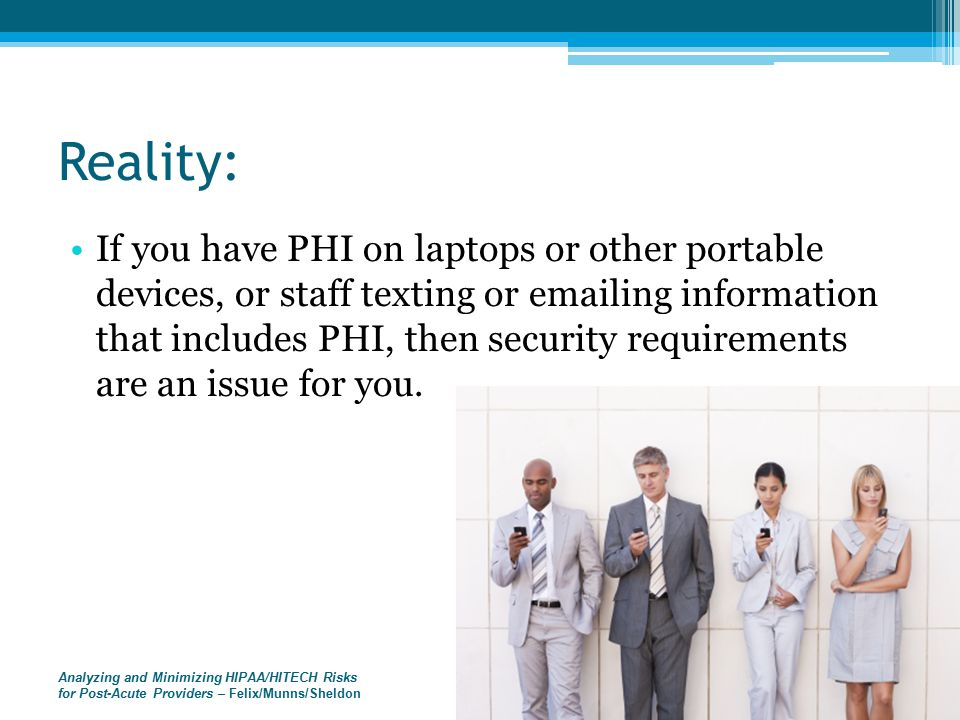 Analyzing and Minimizing HIPAA/HITECH Risks for Post-Acute Providers – Felix/Munns/Sheldon Reality: If you have PHI on laptops or other portable devices, or staff texting or emailing information that includes PHI, then security requirements are an issue for you.