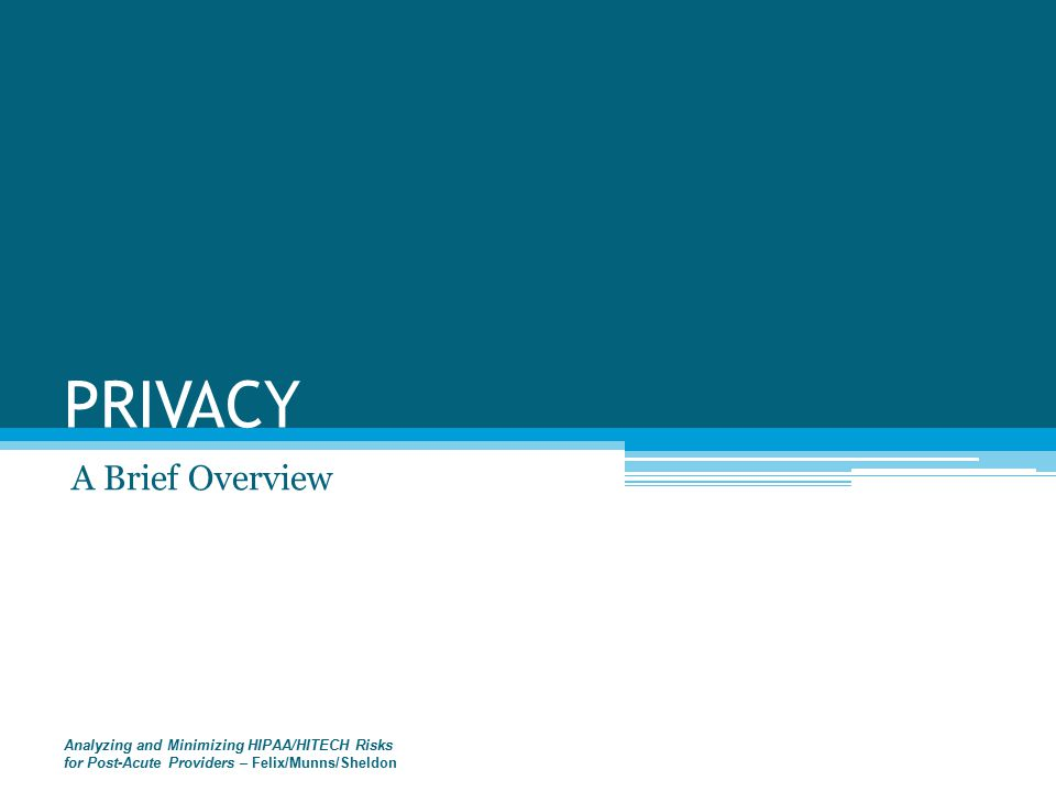 PRIVACY A Brief Overview Analyzing and Minimizing HIPAA/HITECH Risks for Post-Acute Providers – Felix/Munns/Sheldon