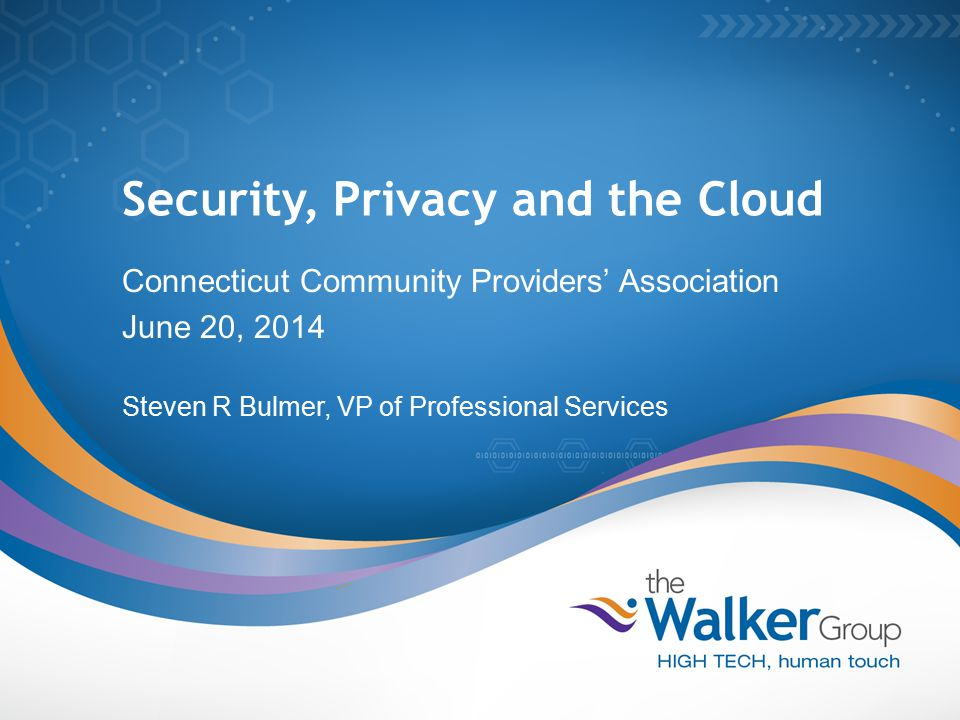 Security, Privacy and the Cloud Connecticut Community Providers' Association June 20, 2014 Steven R Bulmer, VP of Professional Services