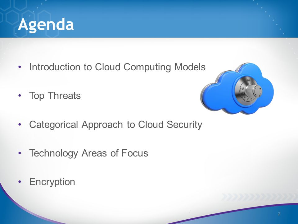 Agenda Introduction to Cloud Computing Models Top Threats Categorical Approach to Cloud Security Technology Areas of Focus Encryption 2