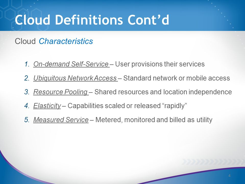 Cloud Definitions Cont'd Cloud Characteristics 1.On-demand Self-Service – User provisions their services 2.Ubiquitous Network Access – Standard network or mobile access 3.Resource Pooling – Shared resources and location independence 4.Elasticity – Capabilities scaled or released rapidly 5.Measured Service – Metered, monitored and billed as utility 4