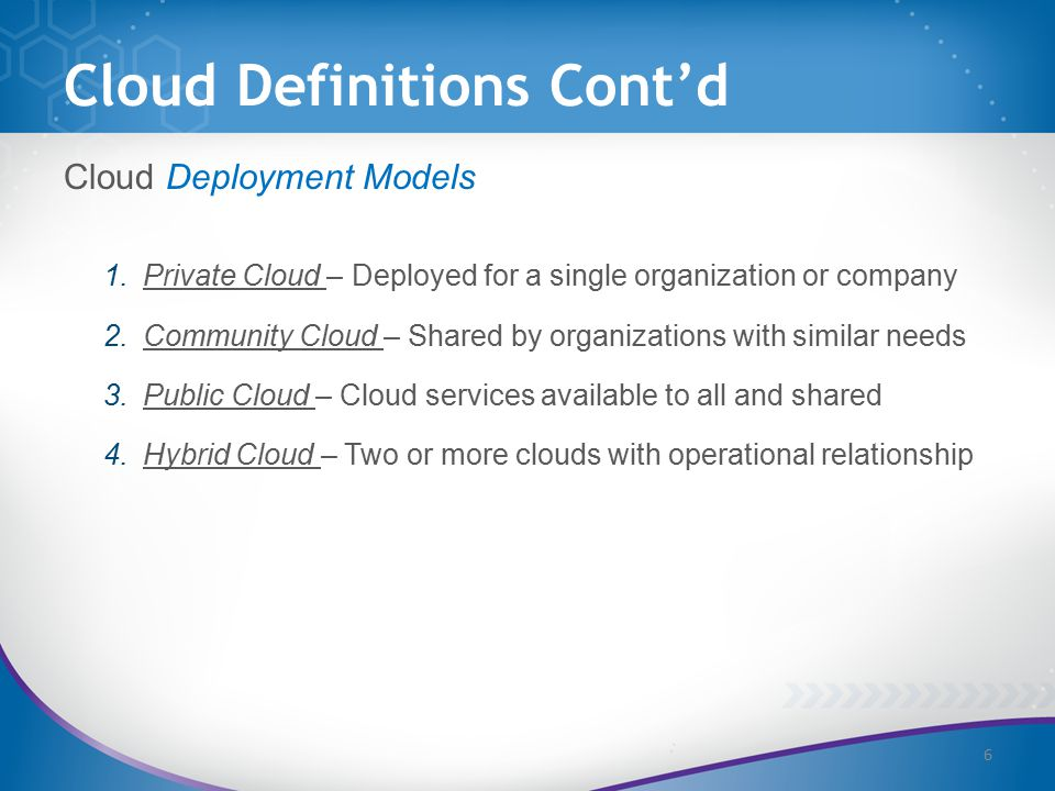 Cloud Definitions Cont'd Cloud Deployment Models 1.Private Cloud – Deployed for a single organization or company 2.Community Cloud – Shared by organizations with similar needs 3.Public Cloud – Cloud services available to all and shared 4.Hybrid Cloud – Two or more clouds with operational relationship 6